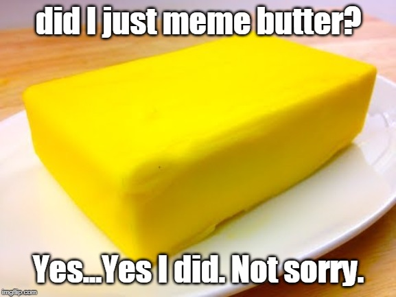 did I just meme butter? Yes...Yes I did. Not sorry. | image tagged in butter | made w/ Imgflip meme maker