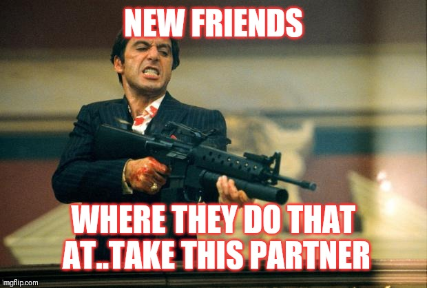 Jroc113 | NEW FRIENDS WHERE THEY DO THAT AT..TAKE THIS PARTNER | image tagged in scarface meme | made w/ Imgflip meme maker