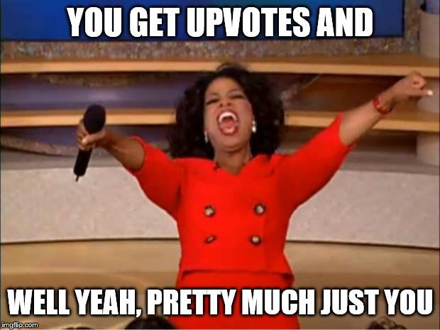 YOU GET UPVOTES AND WELL YEAH, PRETTY MUCH JUST YOU | image tagged in memes,oprah you get a | made w/ Imgflip meme maker