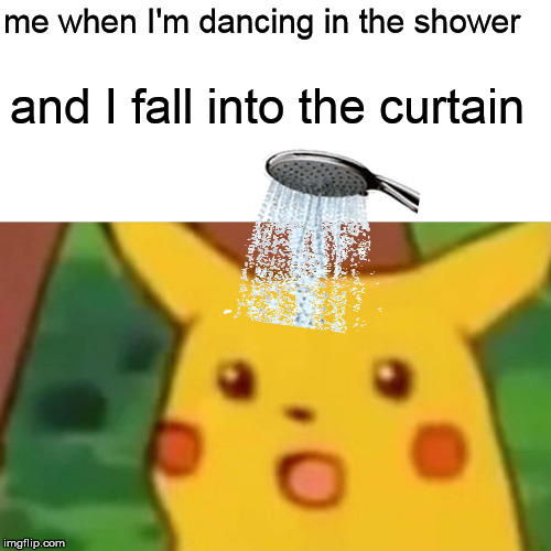 Falling In The Shower | me when I'm dancing in the shower and I fall into the curtain | image tagged in memes,surprised pikachu,shower,falling | made w/ Imgflip meme maker