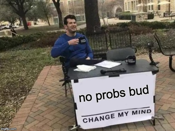 no probs bud | image tagged in memes,change my mind | made w/ Imgflip meme maker