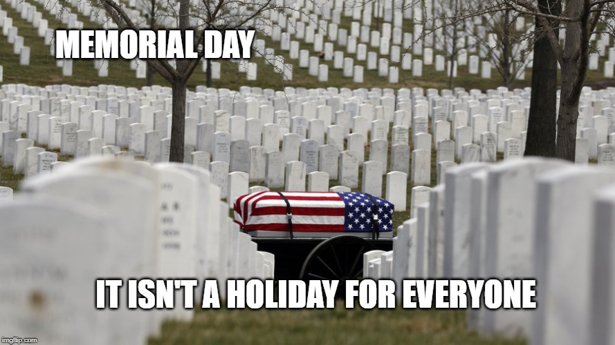 Memorial Day | MEMORIAL DAY IT ISN'T A HOLIDAY FOR EVERYONE | image tagged in memorial day,veterans,bbq,holidays,remember | made w/ Imgflip meme maker