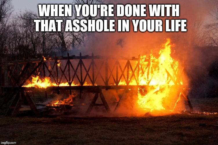 Burn Baby Burn | WHEN YOU'RE DONE WITH THAT ASSHOLE IN YOUR LIFE | image tagged in fire,done,relationships,friends,goodbye | made w/ Imgflip meme maker