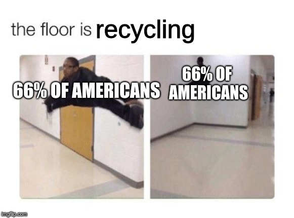 If we recycle, we could save the planet and we could live! | recycling 66% OF AMERICANS 66% OF AMERICANS | image tagged in the floor is,recycling | made w/ Imgflip meme maker