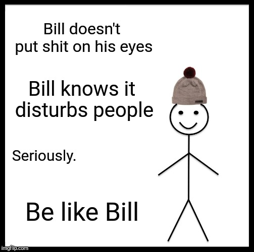 Be Like Bill Meme | Bill doesn't put shit on his eyes Bill knows it disturbs people Seriously. Be like Bill | image tagged in memes,be like bill | made w/ Imgflip meme maker