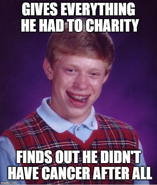 At least he did a good thing | GIVES EVERYTHING HE HAD TO CHARITY FINDS OUT HE DIDN'T HAVE CANCER AFTER ALL | image tagged in memes,bad luck brian | made w/ Imgflip meme maker