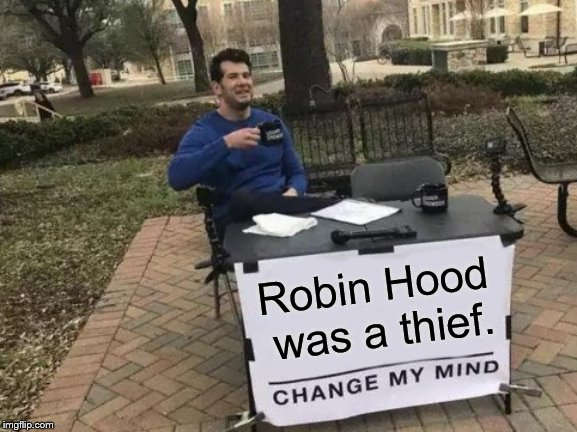 You can try but I don't think you can change my mind. Ends cannot justify means in a moral universe. | Robin Hood was a thief. | image tagged in change my mind,ends justify means never,ends never justify means,ends justifying means is immoral,got it,douglie | made w/ Imgflip meme maker