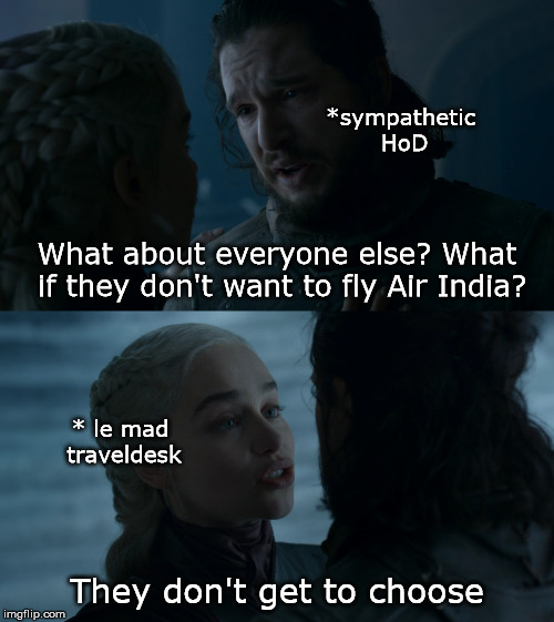 They don't get to choose | What about everyone else? What if they don't want to fly Air India? They don't get to choose *sympathetic HoD * le mad traveldesk | image tagged in daenerys,daenerys targaryen,jon snow | made w/ Imgflip meme maker