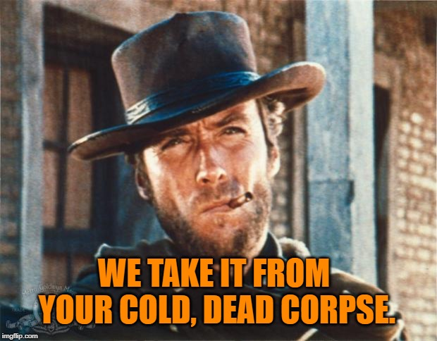 Clint Eastwood | WE TAKE IT FROM YOUR COLD, DEAD CORPSE. | image tagged in clint eastwood | made w/ Imgflip meme maker