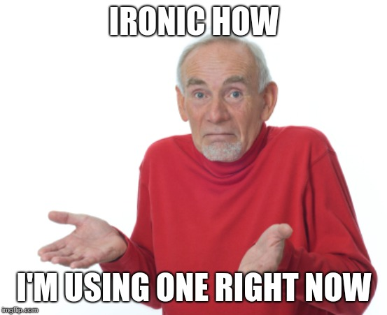 IRONIC HOW I'M USING ONE RIGHT NOW | image tagged in guess i'll die | made w/ Imgflip meme maker