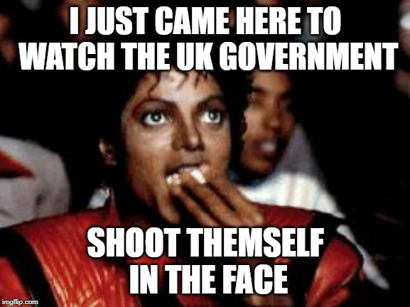 michael jackson eating popcorn | I JUST CAME HERE TO WATCH THE UK GOVERNMENT SHOOT THEMSELF IN THE FACE | image tagged in michael jackson eating popcorn | made w/ Imgflip meme maker
