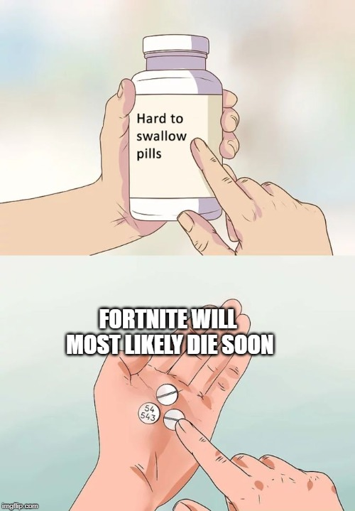 Hard To Swallow Pills | FORTNITE WILL MOST LIKELY DIE SOON | image tagged in memes,hard to swallow pills | made w/ Imgflip meme maker