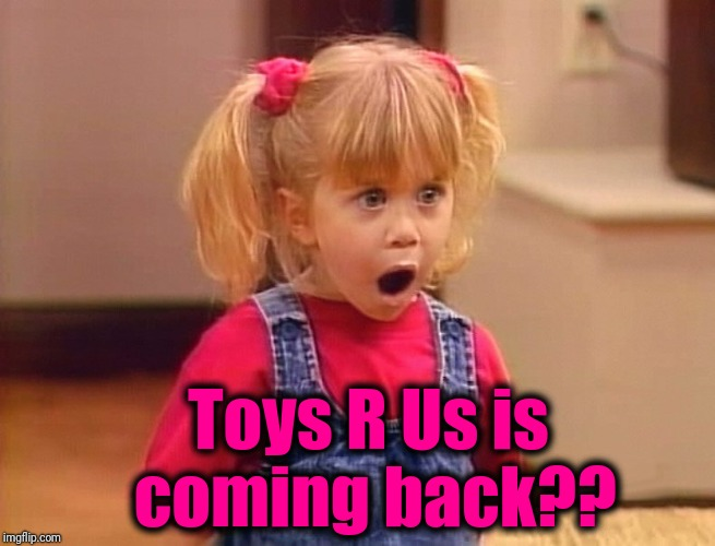 Toys R Us is coming back?? | made w/ Imgflip meme maker