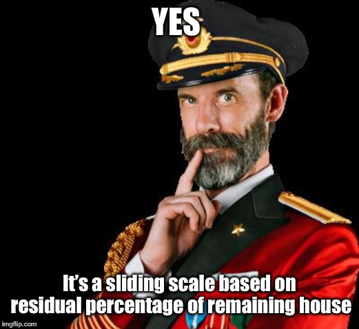 captain obvious | YES It's a sliding scale based on residual percentage of remaining house | image tagged in captain obvious | made w/ Imgflip meme maker