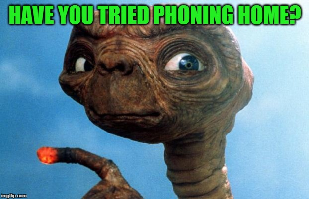ET phone home | HAVE YOU TRIED PHONING HOME? | image tagged in et phone home | made w/ Imgflip meme maker
