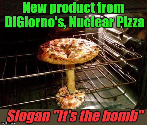 "It comes with mushrooms, of course. |  New product from DiGiorno's, Nuclear Pizza; Slogan ""It's the bomb"" 