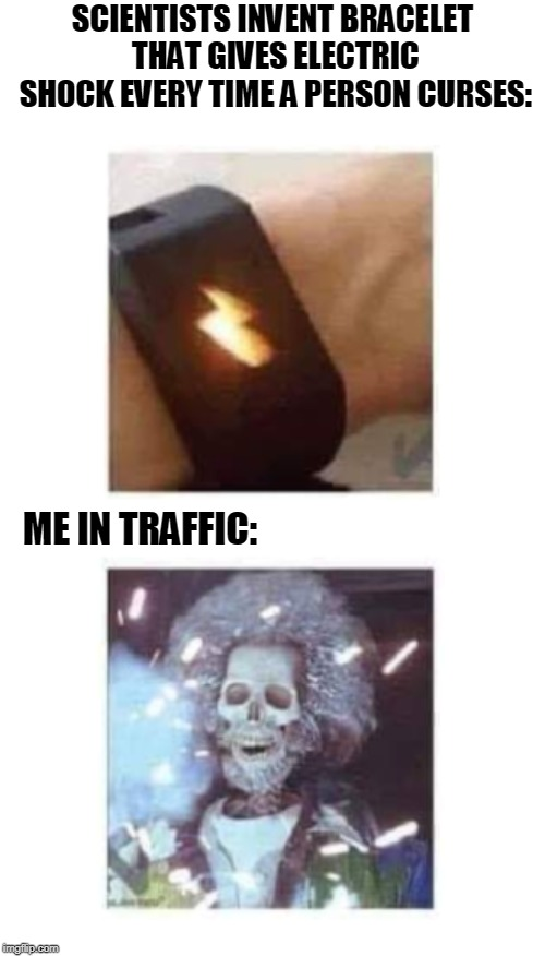 Guilty As Charged | SCIENTISTS INVENT BRACELET THAT GIVES ELECTRIC SHOCK EVERY TIME A PERSON CURSES: ME IN TRAFFIC: | image tagged in shocked,memes | made w/ Imgflip meme maker