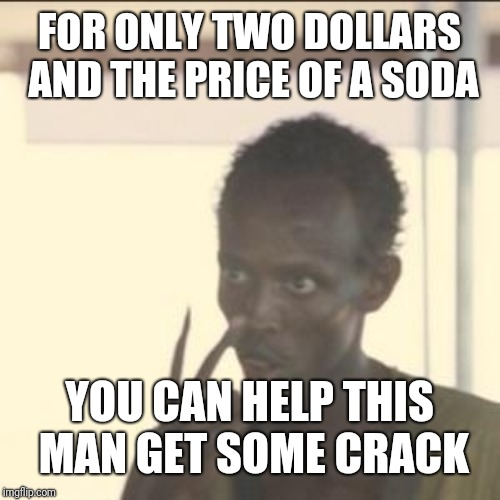 Look At Me | FOR ONLY TWO DOLLARS AND THE PRICE OF A SODA YOU CAN HELP THIS MAN GET SOME CRACK | image tagged in memes,look at me | made w/ Imgflip meme maker