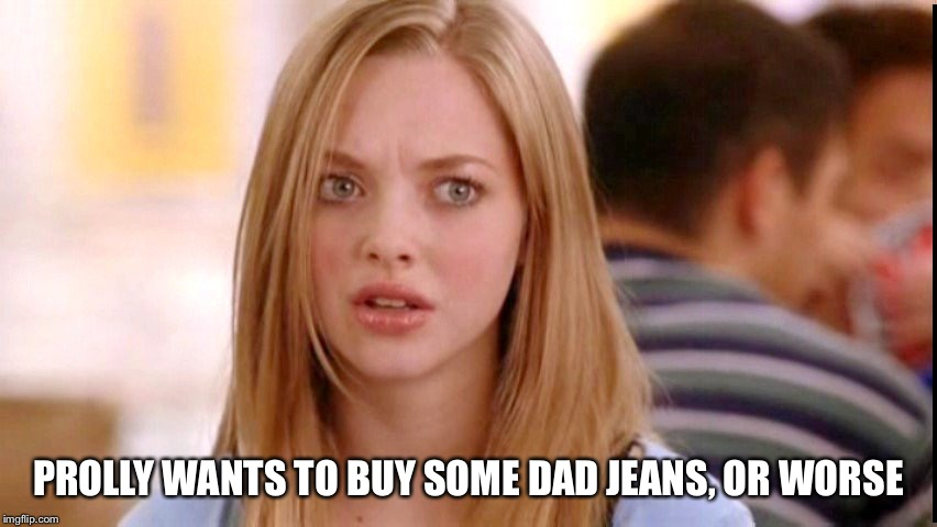 Dumb Blonde | PROLLY WANTS TO BUY SOME DAD JEANS, OR WORSE | image tagged in dumb blonde | made w/ Imgflip meme maker