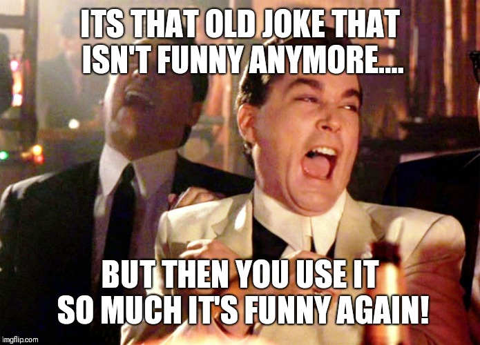 Good Fellas Hilarious Meme | ITS THAT OLD JOKE THAT ISN'T FUNNY ANYMORE.... BUT THEN YOU USE IT SO MUCH IT'S FUNNY AGAIN! | image tagged in memes,good fellas hilarious | made w/ Imgflip meme maker