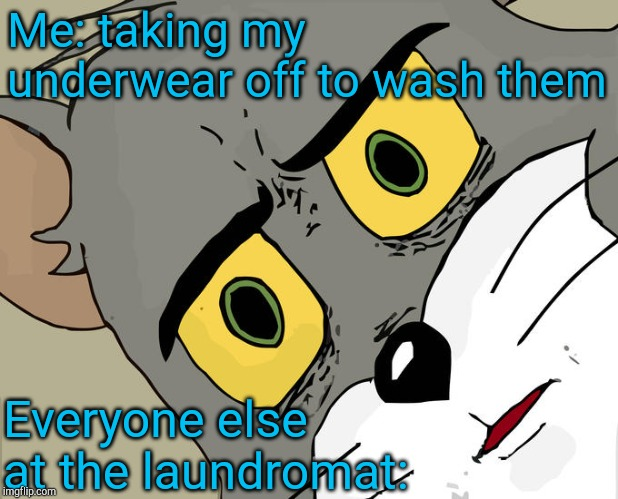 Unsettled Tom |  Me: taking my underwear off to wash them; Everyone else at the laundromat: | image tagged in memes,unsettled tom,jbmemegeek,laundromat,awkward moment | made w/ Imgflip meme maker