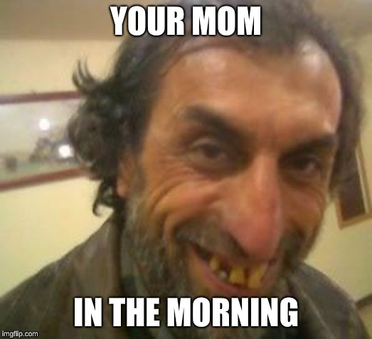 Ugly Guy | YOUR MOM IN THE MORNING | image tagged in ugly guy | made w/ Imgflip meme maker