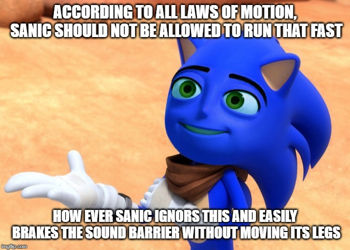 The Sanic Movie | ACCORDING TO ALL LAWS OF MOTION, SANIC SHOULD NOT BE ALLOWED TO RUN THAT FAST HOW EVER SANIC IGNORS THIS AND EASILY BRAKES THE SOUND BARRIER | image tagged in the sanic movie | made w/ Imgflip meme maker
