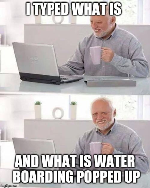 Send help | I TYPED WHAT IS AND WHAT IS WATER BOARDING POPPED UP | image tagged in memes,hide the pain harold | made w/ Imgflip meme maker