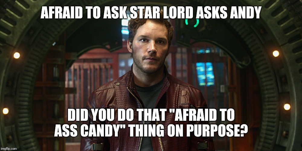 "star lord chris pratt | AFRAID TO ASK STAR LORD ASKS ANDY DID YOU DO THAT ""AFRAID TO ASS CANDY"" THING ON PURPOSE? 