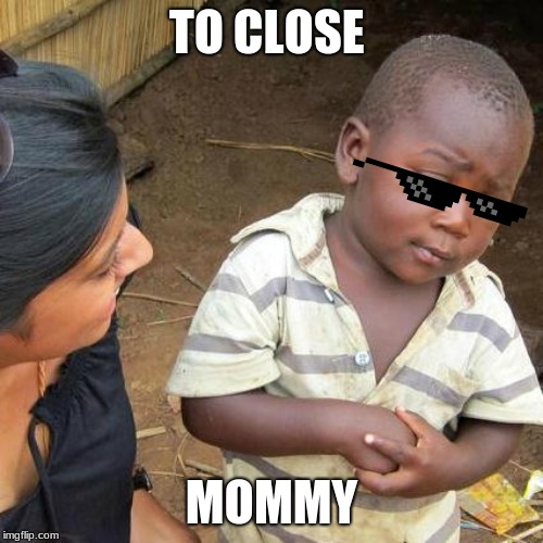 mom | TO CLOSE MOMMY | image tagged in third world skeptical kid | made w/ Imgflip meme maker