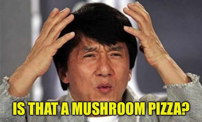 Jackie Chan WTF | IS THAT A MUSHROOM PIZZA? | image tagged in jackie chan wtf | made w/ Imgflip meme maker