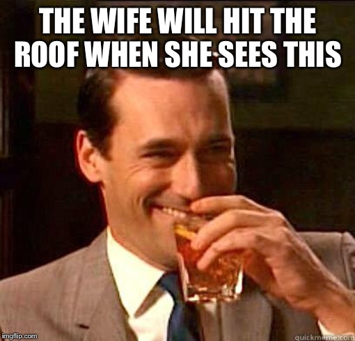 Laughing Don Draper | THE WIFE WILL HIT THE ROOF WHEN SHE SEES THIS | image tagged in laughing don draper | made w/ Imgflip meme maker