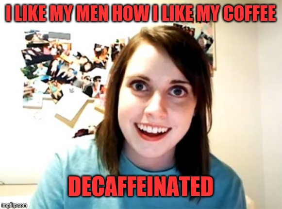 Maybe she should listen to her own advice and drink decaf from now on... | I LIKE MY MEN HOW I LIKE MY COFFEE DECAFFEINATED | image tagged in memes,overly attached girlfriend,coffee,puns | made w/ Imgflip meme maker