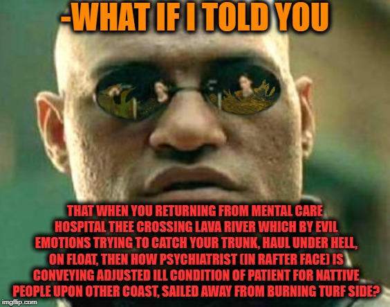 -The flame tongues are licking my sleeve. | -WHAT IF I TOLD YOU THAT WHEN YOU RETURNING FROM MENTAL CARE HOSPITAL THEE CROSSING LAVA RIVER WHICH BY EVIL EMOTIONS TRYING TO CATCH YOUR T | image tagged in matrix morpheus,what if i told you,mental health,mental illness,flame on,river | made w/ Imgflip meme maker