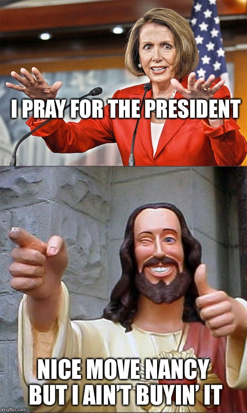 Yeah right Nancy | I PRAY FOR THE PRESIDENT NICE MOVE NANCY BUT I AIN'T BUYIN' IT | image tagged in memes,buddy christ,nancy pelosi is crazy | made w/ Imgflip meme maker