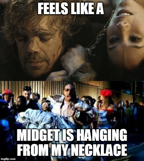 FEELS LIKE A MIDGET IS HANGING FROM MY NECKLACE | image tagged in game of thrones,hip hop,stressed out,tired,sad,arrogant rich man | made w/ Imgflip meme maker