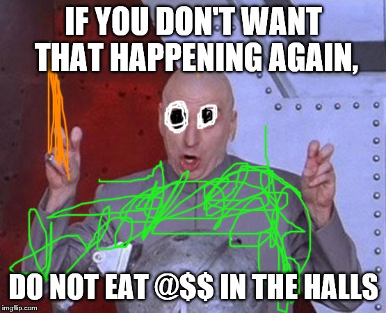 Dr Evil Laser Meme | IF YOU DON'T WANT THAT HAPPENING AGAIN, DO NOT EAT @$$ IN THE HALLS | image tagged in memes,dr evil laser | made w/ Imgflip meme maker