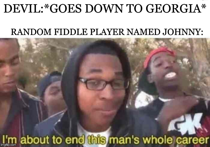 I'm about to end this man's whole career | DEVIL:*GOES DOWN TO GEORGIA* RANDOM FIDDLE PLAYER NAMED JOHNNY: | image tagged in i'm about to end this man's whole career,memes,the devil went down to georgia | made w/ Imgflip meme maker