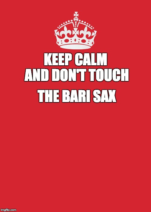 Keep Calm And Carry On Red Meme |  KEEP CALM AND DON'T TOUCH; THE BARI SAX | image tagged in memes,keep calm and carry on red | made w/ Imgflip meme maker