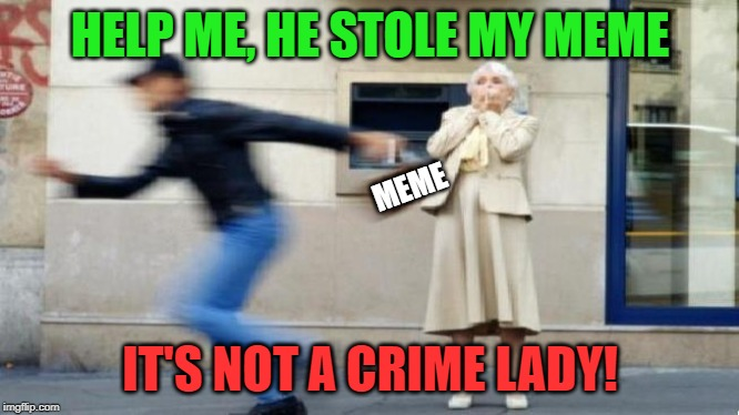 If someone uses your meme then surely it's a compliment | HELP ME, HE STOLE MY MEME IT'S NOT A CRIME LADY! MEME | image tagged in memes,reposts,original meme,stolen memes,compliment,share | made w/ Imgflip meme maker