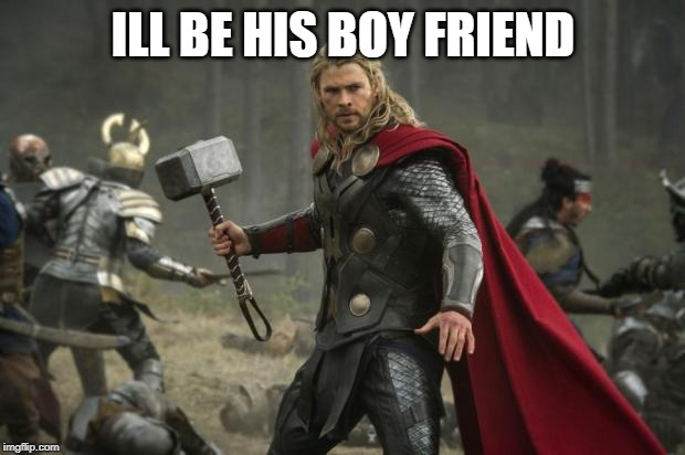 thor hammer | ILL BE HIS BOY FRIEND | image tagged in thor hammer | made w/ Imgflip meme maker