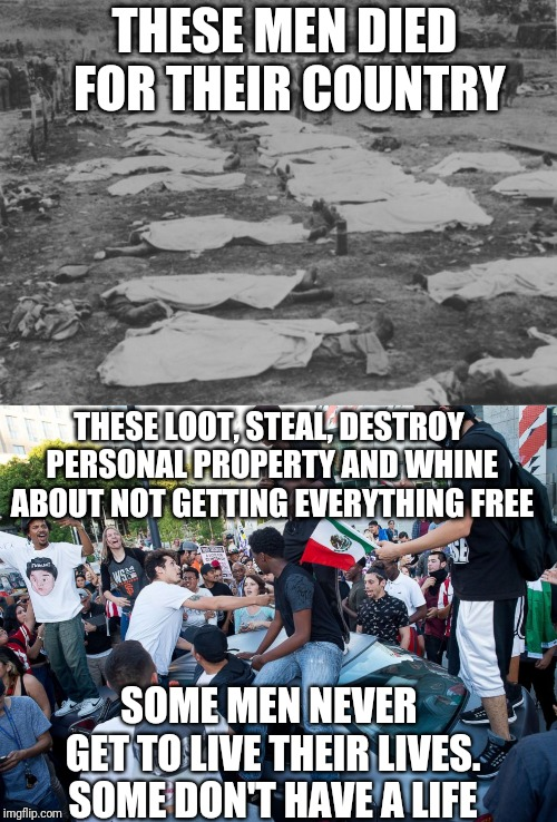 THESE MEN DIED FOR THEIR COUNTRY SOME MEN NEVER GET TO LIVE THEIR LIVES. SOME DON'T HAVE A LIFE THESE LOOT, STEAL, DESTROY PERSONAL PROPERTY | image tagged in lib protestors | made w/ Imgflip meme maker
