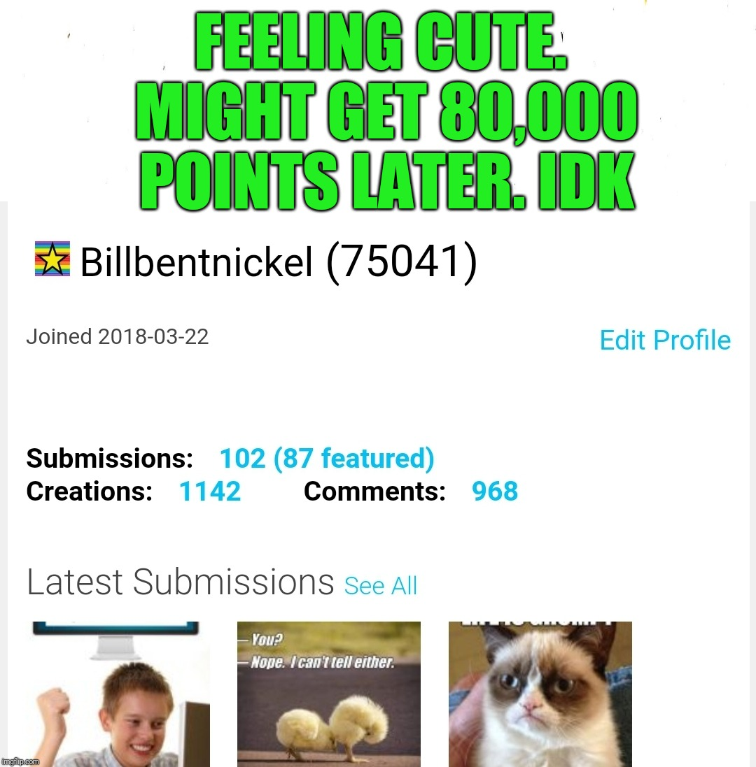 You can help | FEELING CUTE. MIGHT GET 80,000 POINTS LATER. IDK | image tagged in begging,imgflip points,disappointment,pointless,memes,feeling cute | made w/ Imgflip meme maker
