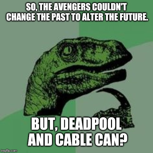 Two marvel groups can go back in time but only one of them can change the past and alter the future. | SO, THE AVENGERS COULDN'T CHANGE THE PAST TO ALTER THE FUTURE. BUT, DEADPOOL AND CABLE CAN? | image tagged in time raptor,avengers endgame,deadpool,deadpool 2,marvel comics,avengers | made w/ Imgflip meme maker