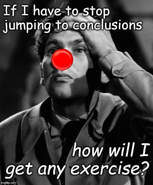 (Leonid Kinskey is a tough act to follow!) | If I have to stop jumping to conclusions how will I get any exercise? | image tagged in leonid kinskey red nose,jumping to conclusions,do i have an exercise program,of course,black and white,douglie | made w/ Imgflip meme maker