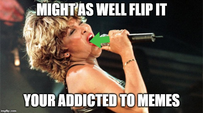 Addicted! |  MIGHT AS WELL FLIP IT; YOUR ADDICTED TO MEMES | image tagged in addiction,meme addict,you might be a meme addict | made w/ Imgflip meme maker