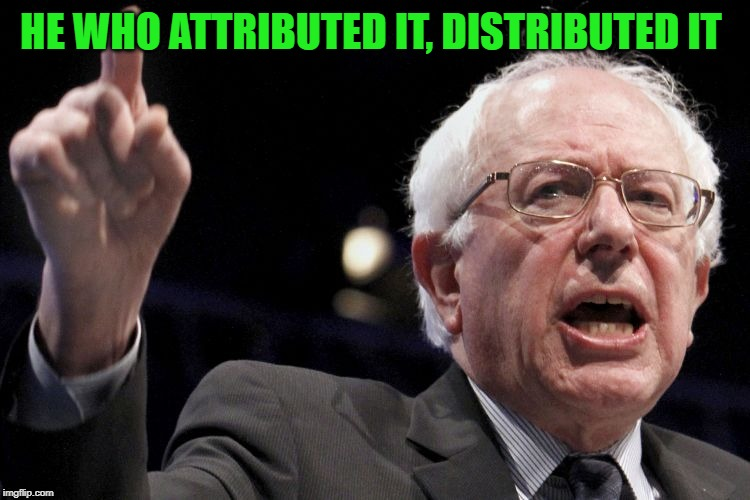 Bernie Sanders | HE WHO ATTRIBUTED IT, DISTRIBUTED IT | image tagged in bernie sanders | made w/ Imgflip meme maker