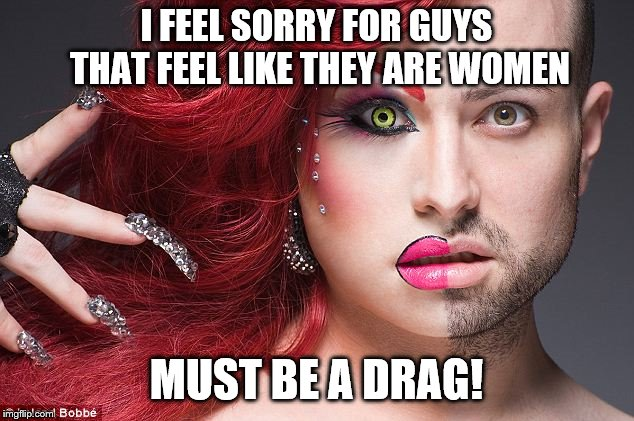 What a drag that must be. | I FEEL SORRY FOR GUYS THAT FEEL LIKE THEY ARE WOMEN MUST BE A DRAG! | image tagged in memes,drag,queen,transgender | made w/ Imgflip meme maker
