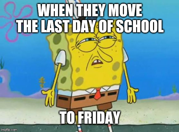 Angry Spongebob |  WHEN THEY MOVE THE LAST DAY OF SCHOOL; TO FRIDAY | image tagged in angry spongebob | made w/ Imgflip meme maker