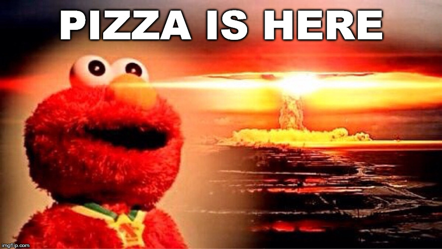 elmo nuclear explosion | PIZZA IS HERE | image tagged in elmo nuclear explosion | made w/ Imgflip meme maker